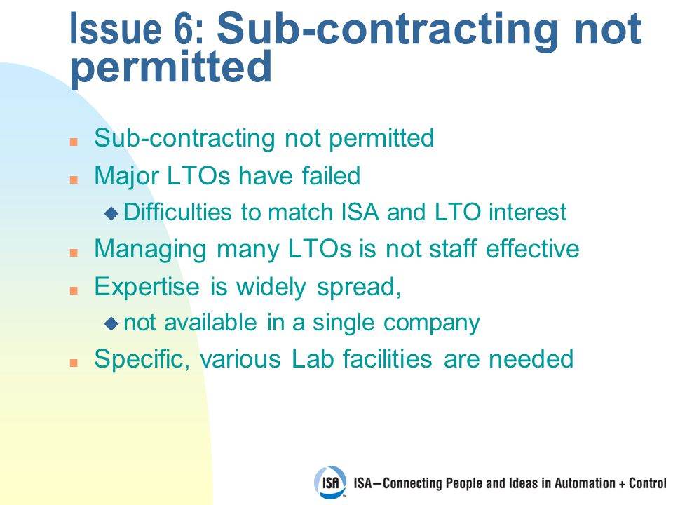 Issue 6: Sub-contracting not permitted n Sub-contracting not permitted n Major LTOs have failed u Difficulties to match ISA and LTO interest n Managing many LTOs is not staff effective n Expertise is widely spread, u not available in a single company n Specific, various Lab facilities are needed
