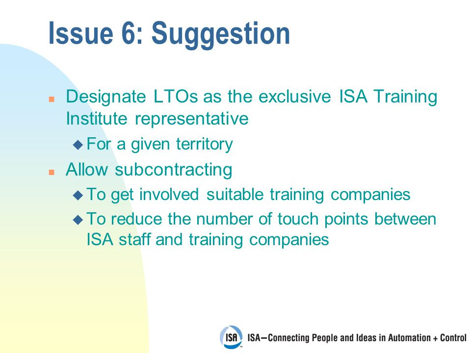 Issue 6: Suggestion n Designate LTOs as the exclusive ISA Training Institute representative u For a given territory n Allow subcontracting u To get involved suitable training companies u To reduce the number of touch points between ISA staff and training companies