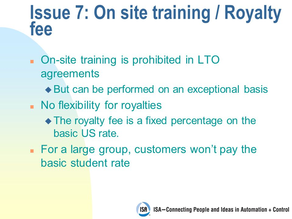 Issue 7: On site training / Royalty fee n On-site training is prohibited in LTO agreements u But can be performed on an exceptional basis n No flexibility for royalties u The royalty fee is a fixed percentage on the basic US rate.