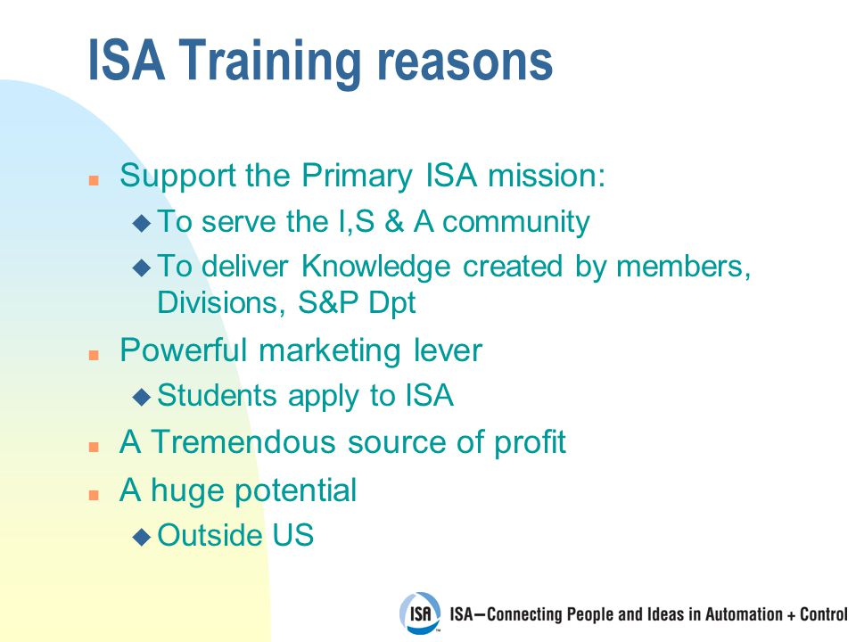 ISA Training reasons n Support the Primary ISA mission: u To serve the I,S & A community u To deliver Knowledge created by members, Divisions, S&P Dpt n Powerful marketing lever u Students apply to ISA n A Tremendous source of profit n A huge potential u Outside US