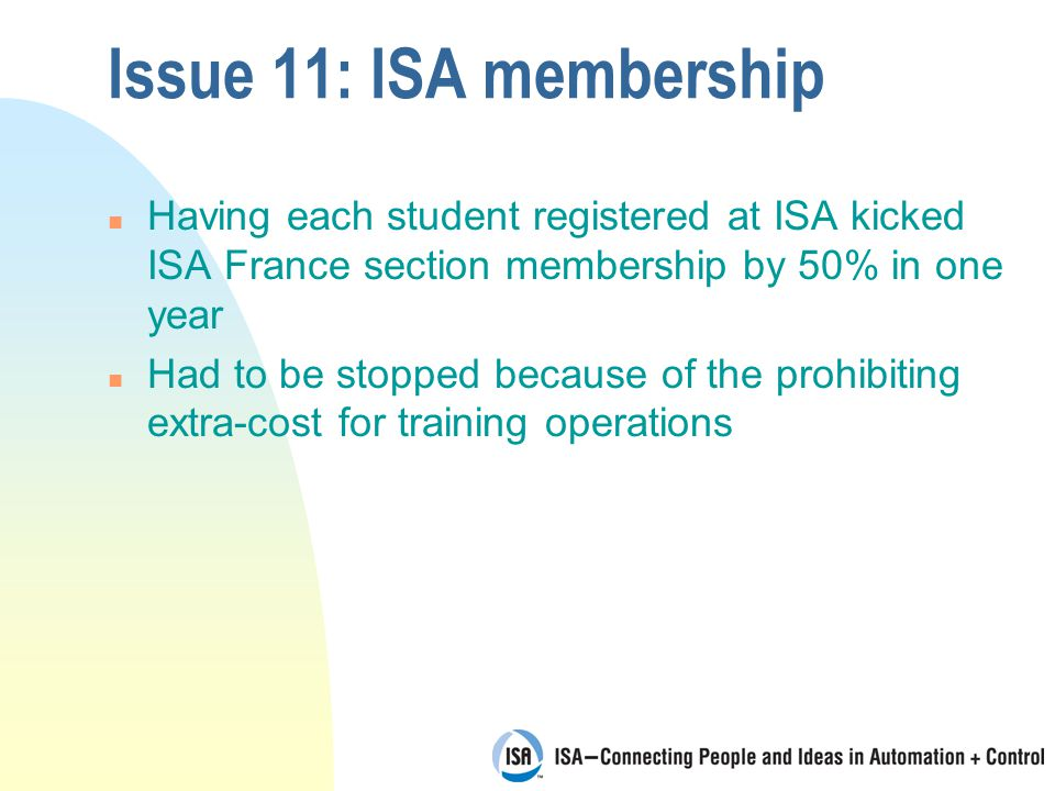 Issue 11: ISA membership n Having each student registered at ISA kicked ISA France section membership by 50% in one year n Had to be stopped because of the prohibiting extra-cost for training operations