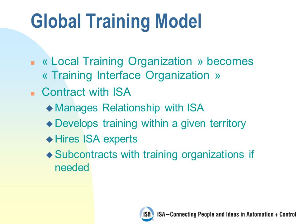 Global Training Model n « Local Training Organization » becomes « Training Interface Organization » n Contract with ISA u Manages Relationship with ISA u Develops training within a given territory u Hires ISA experts u Subcontracts with training organizations if needed