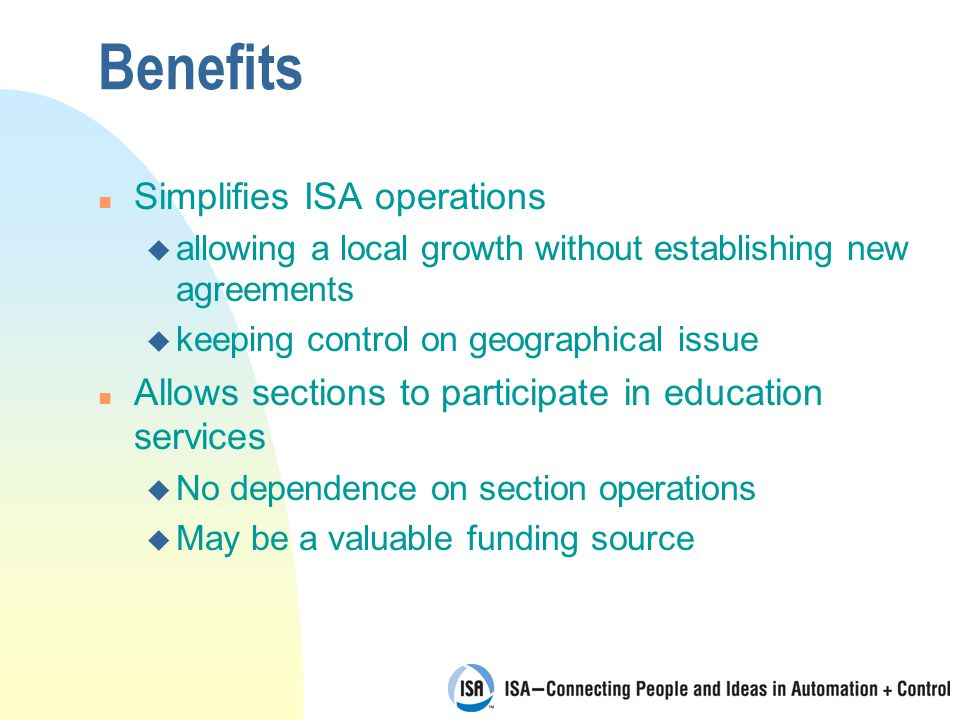 Benefits n Simplifies ISA operations u allowing a local growth without establishing new agreements u keeping control on geographical issue n Allows sections to participate in education services u No dependence on section operations u May be a valuable funding source