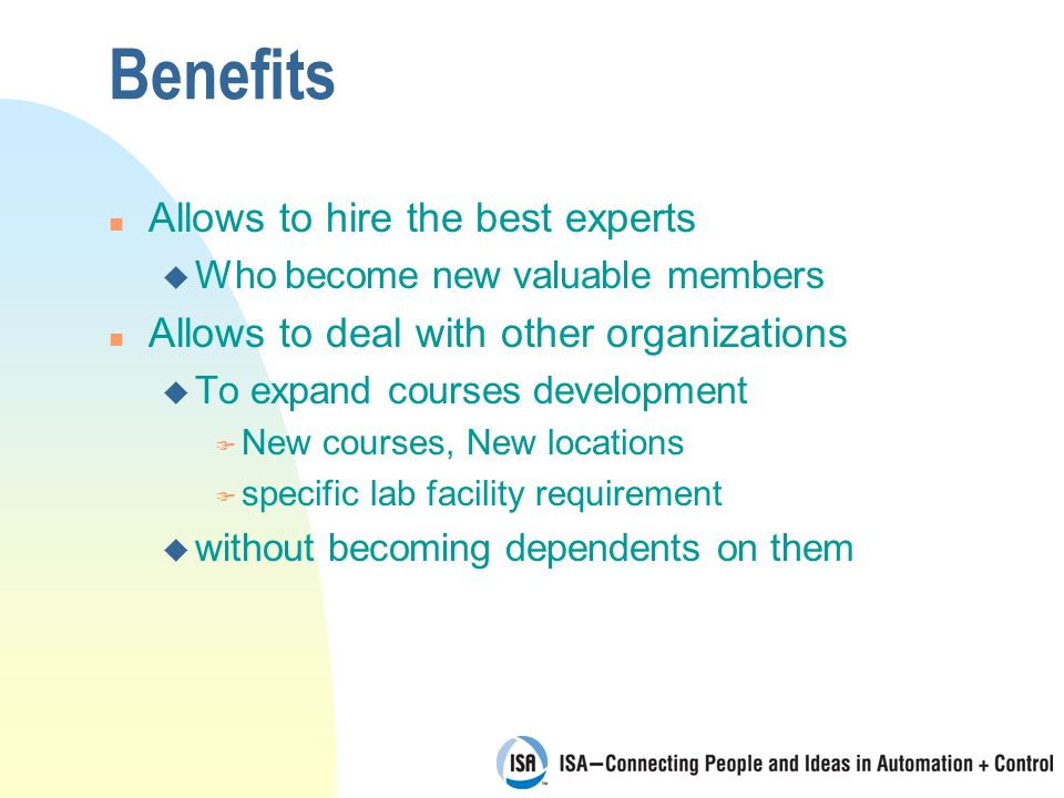 Benefits n Allows to hire the best experts u Who become new valuable members n Allows to deal with other organizations u To expand courses development F New courses, New locations F specific lab facility requirement u without becoming dependents on them