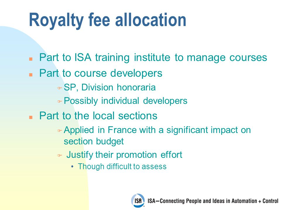 Royalty fee allocation n Part to ISA training institute to manage courses n Part to course developers F SP, Division honoraria F Possibly individual developers n Part to the local sections F Applied in France with a significant impact on section budget F Justify their promotion effort Though difficult to assess