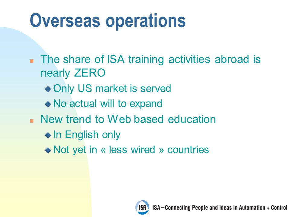 Overseas operations n The share of ISA training activities abroad is nearly ZERO u Only US market is served u No actual will to expand n New trend to Web based education u In English only u Not yet in « less wired » countries
