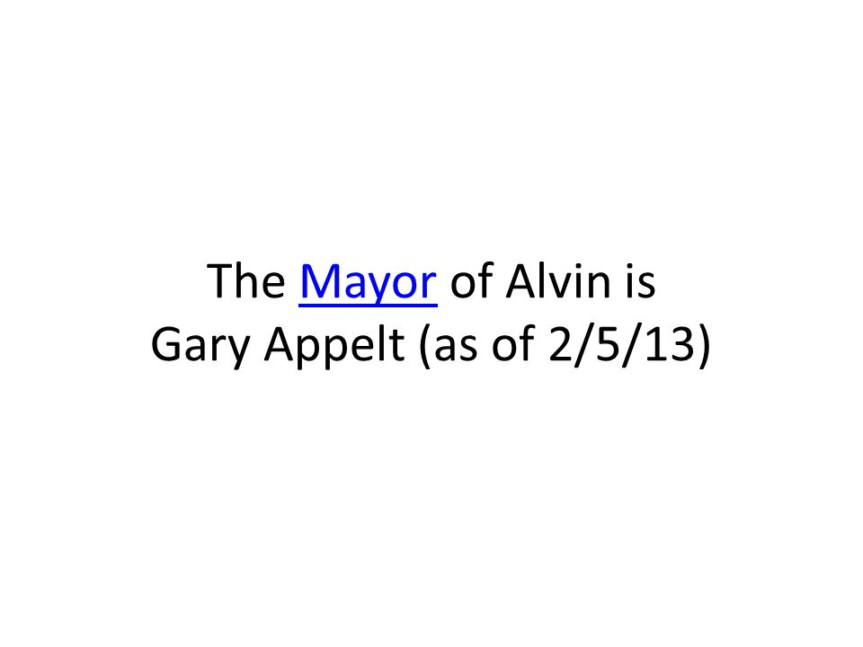 The Mayor of Alvin is Gary Appelt (as of 2/5/13)Mayor