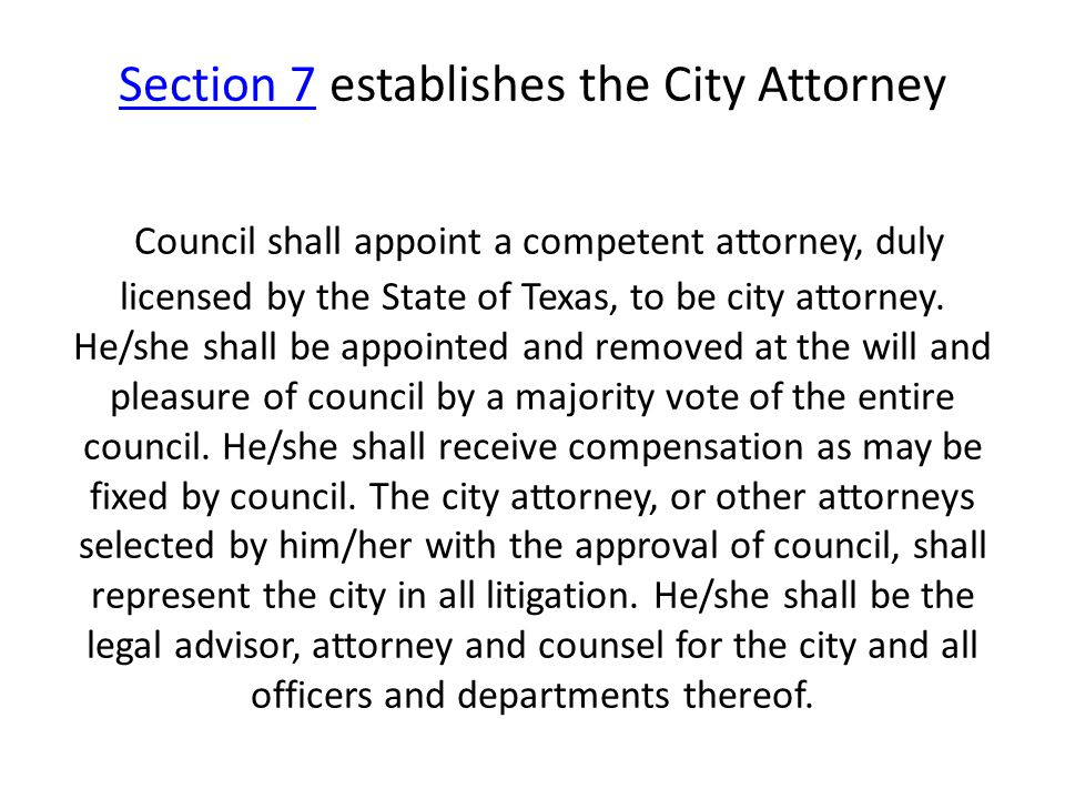 Section 7Section 7 establishes the City Attorney Council shall appoint a competent attorney, duly licensed by the State of Texas, to be city attorney.