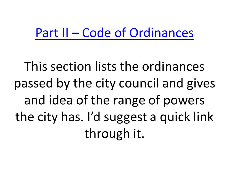 Part II – Code of Ordinances Part II – Code of Ordinances This section lists the ordinances passed by the city council and gives and idea of the range of powers the city has.