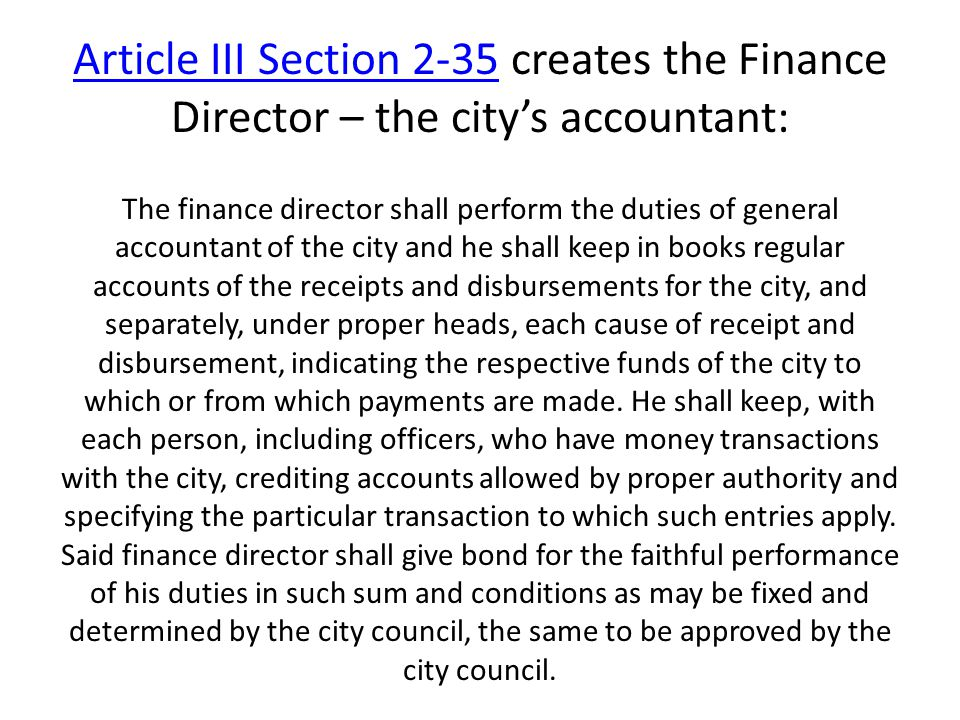 Article III Section 2-35Article III Section 2-35 creates the Finance Director – the city's accountant: The finance director shall perform the duties of general accountant of the city and he shall keep in books regular accounts of the receipts and disbursements for the city, and separately, under proper heads, each cause of receipt and disbursement, indicating the respective funds of the city to which or from which payments are made.