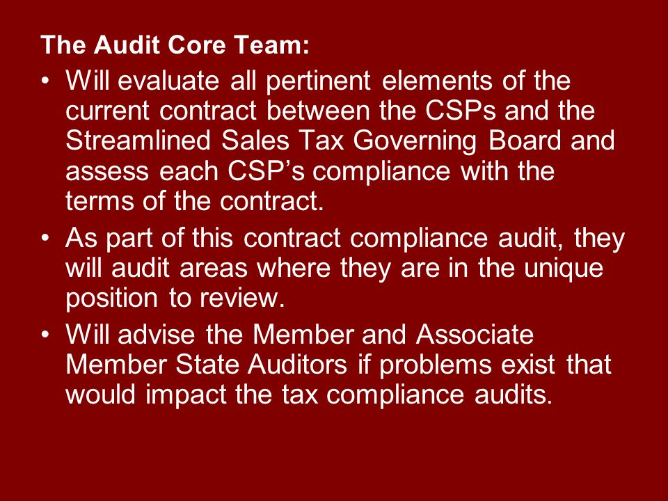 The Audit Core Team: Will evaluate all pertinent elements of the current contract between the CSPs and the Streamlined Sales Tax Governing Board and assess each CSP's compliance with the terms of the contract.