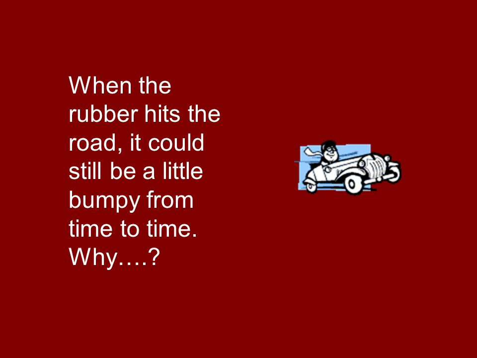 When the rubber hits the road, it could still be a little bumpy from time to time. Why….?
