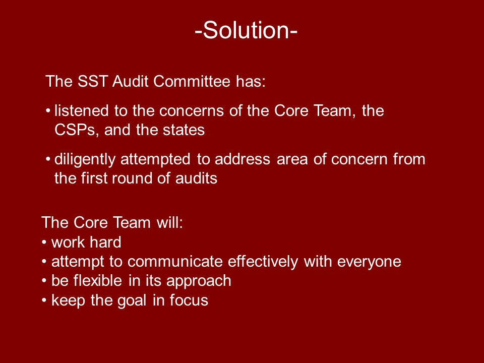 -Solution- The Core Team will: work hard attempt to communicate effectively with everyone be flexible in its approach keep the goal in focus The SST Audit Committee has: listened to the concerns of the Core Team, the CSPs, and the states diligently attempted to address area of concern from the first round of audits