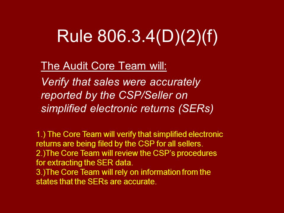 Rule 806.3.4(D)(2)(f) The Audit Core Team will: Verify that sales were accurately reported by the CSP/Seller on simplified electronic returns (SERs) 1