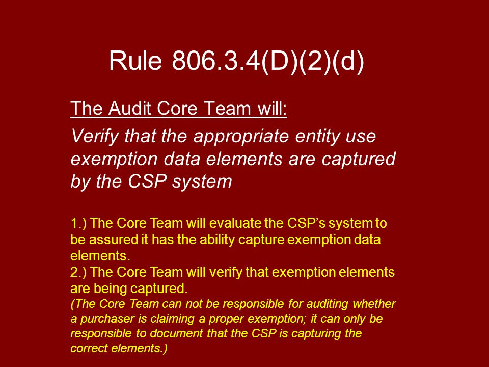 Rule 806.3.4(D)(2)(d) The Audit Core Team will: Verify that the appropriate entity use exemption data elements are captured by the CSP system 1.) The Core Team will evaluate the CSP's system to be assured it has the ability capture exemption data elements.