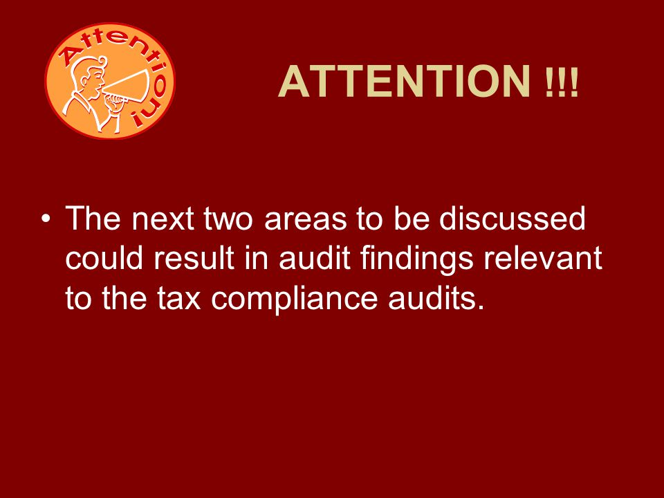 ATTENTION !!! The next two areas to be discussed could result in audit findings relevant to the tax compliance audits.