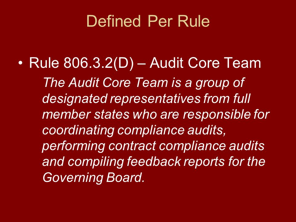 Defined Per Rule Rule 806.3.2(D) – Audit Core Team The Audit Core Team is a group of designated representatives from full member states who are responsible for coordinating compliance audits, performing contract compliance audits and compiling feedback reports for the Governing Board.