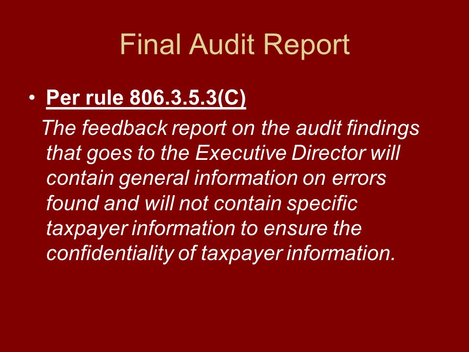 Final Audit Report Per rule 806.3.5.3(C) The feedback report on the audit findings that goes to the Executive Director will contain general information on errors found and will not contain specific taxpayer information to ensure the confidentiality of taxpayer information.