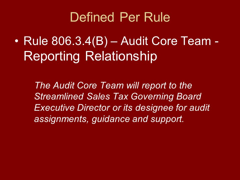 Defined Per Rule Rule 806.3.4(B) – Audit Core Team - Reporting Relationship The Audit Core Team will report to the Streamlined Sales Tax Governing Board Executive Director or its designee for audit assignments, guidance and support.
