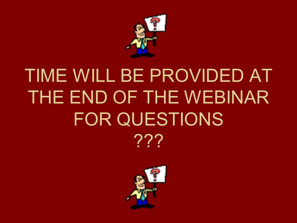 TIME WILL BE PROVIDED AT THE END OF THE WEBINAR FOR QUESTIONS ???