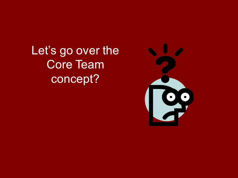 Let's go over the Core Team concept?