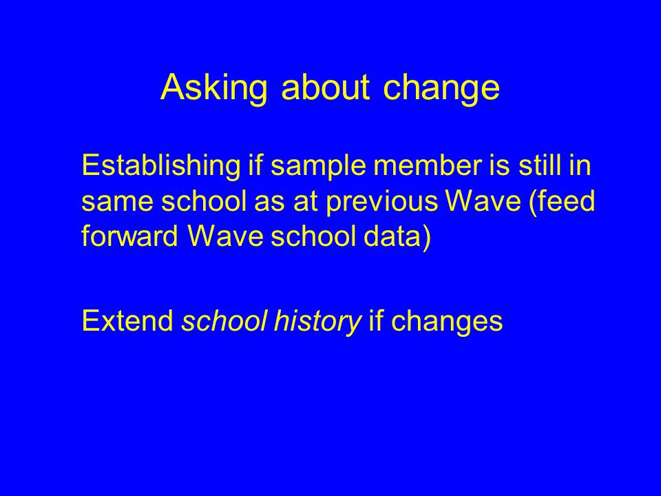 Asking about change Establishing if sample member is still in same school as at previous Wave (feed forward Wave school data) Extend school history if changes