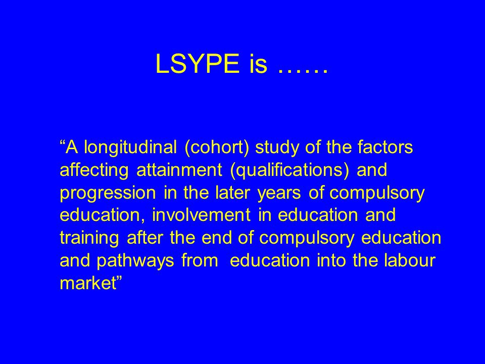 LSYPE is …… A longitudinal (cohort) study of the factors affecting attainment (qualifications) and progression in the later years of compulsory education, involvement in education and training after the end of compulsory education and pathways from education into the labour market