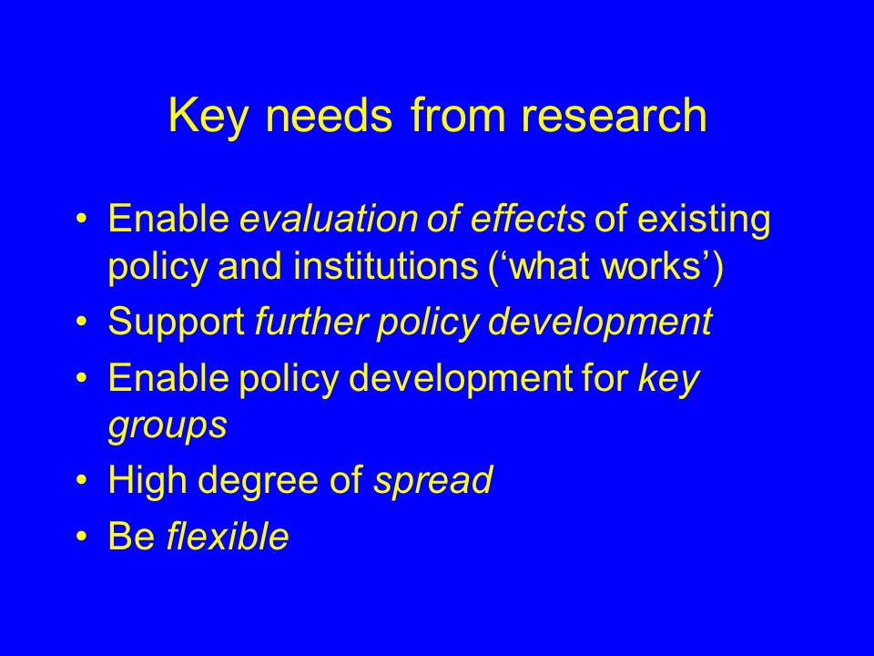 Key needs from research Enable evaluation of effects of existing policy and institutions ('what works') Support further policy development Enable policy development for key groups High degree of spread Be flexible