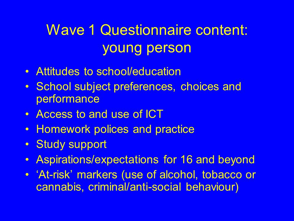 Wave 1 Questionnaire content: young person Attitudes to school/education School subject preferences, choices and performance Access to and use of ICT Homework polices and practice Study support Aspirations/expectations for 16 and beyond 'At-risk' markers (use of alcohol, tobacco or cannabis, criminal/anti-social behaviour)