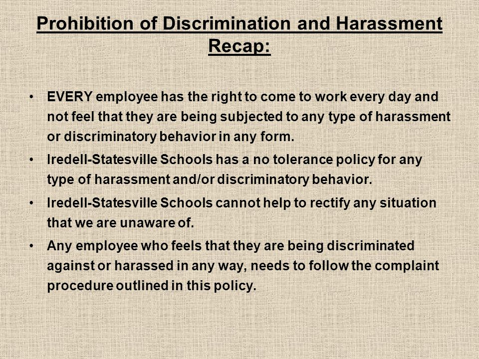 Prohibition of Discrimination and Harassment Recap: EVERY employee has the right to come to work every day and not feel that they are being subjected to any type of harassment or discriminatory behavior in any form.