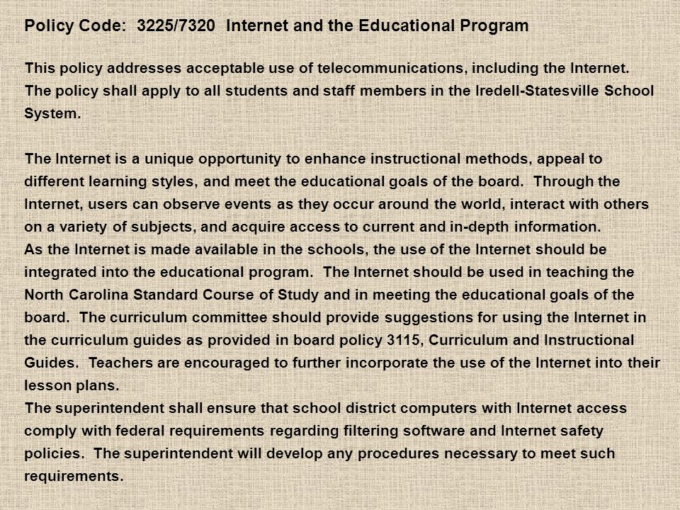 Policy Code: 3225/7320 Internet and the Educational Program This policy addresses acceptable use of telecommunications, including the Internet.