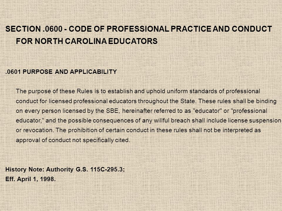 SECTION.0600 - CODE OF PROFESSIONAL PRACTICE AND CONDUCT FOR NORTH CAROLINA EDUCATORS.0601 PURPOSE AND APPLICABILITY The purpose of these Rules is to establish and uphold uniform standards of professional conduct for licensed professional educators throughout the State.