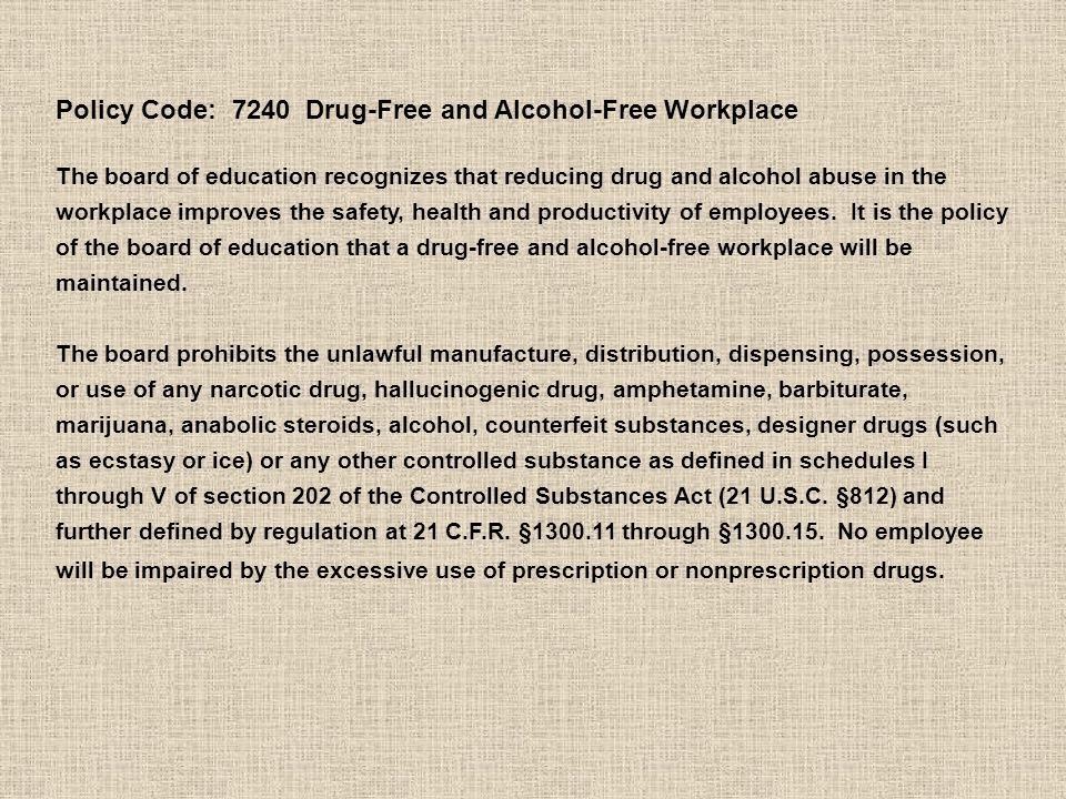 Policy Code: 7240 Drug-Free and Alcohol-Free Workplace The board of education recognizes that reducing drug and alcohol abuse in the workplace improves the safety, health and productivity of employees.