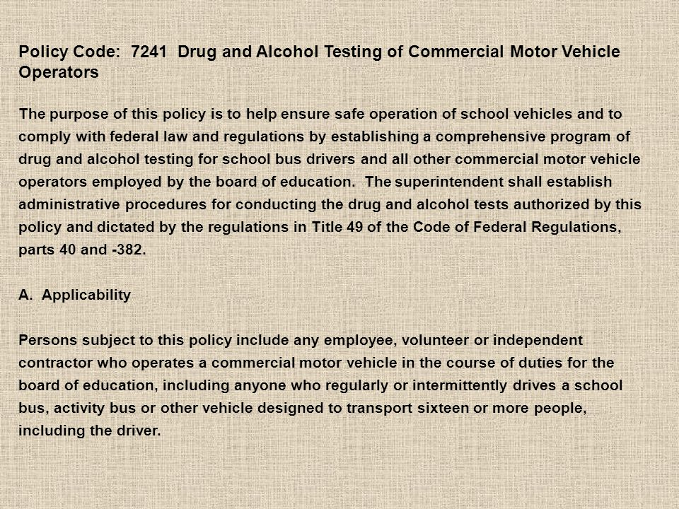 Policy Code: 7241 Drug and Alcohol Testing of Commercial Motor Vehicle Operators The purpose of this policy is to help ensure safe operation of school vehicles and to comply with federal law and regulations by establishing a comprehensive program of drug and alcohol testing for school bus drivers and all other commercial motor vehicle operators employed by the board of education.