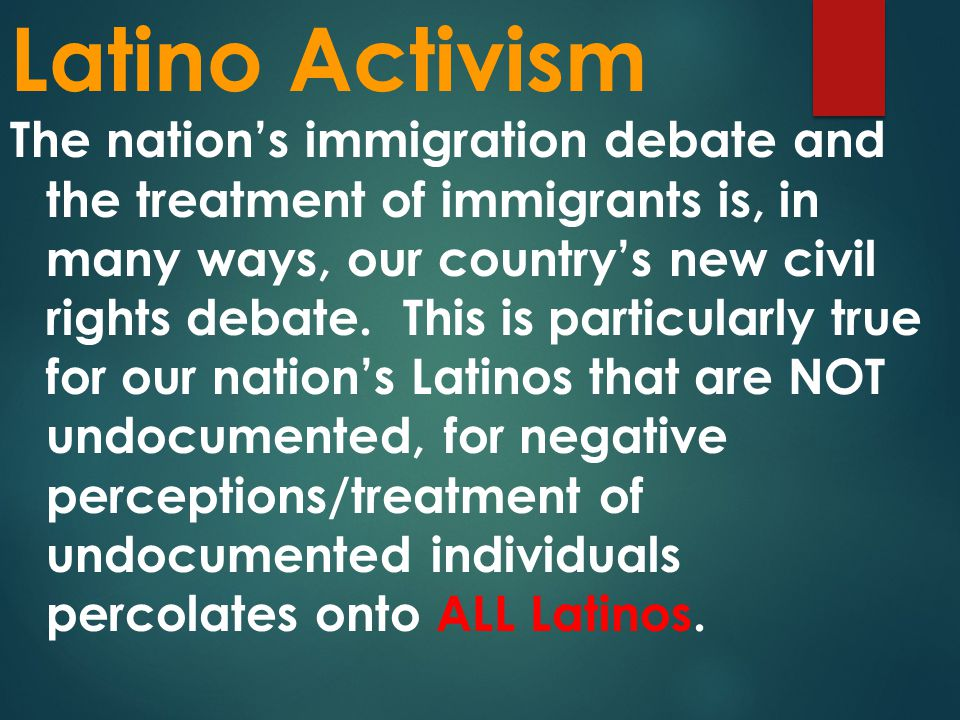 Latino Activism The nation's immigration debate and the treatment of immigrants is, in many ways, our country's new civil rights debate.