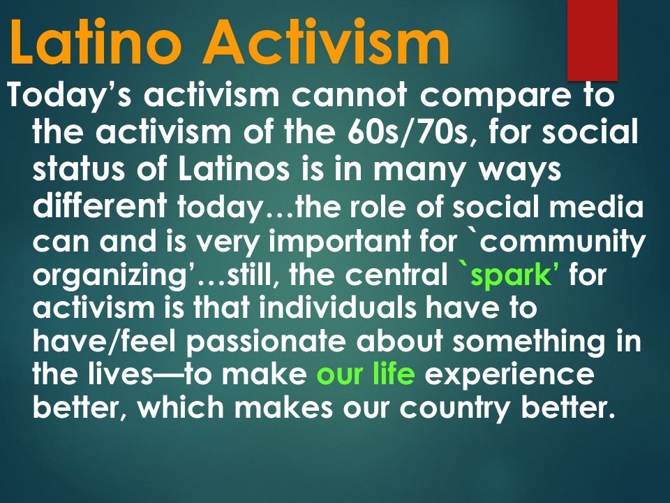 Latino Activism Today's activism cannot compare to the activism of the 60s/70s, for social status of Latinos is in many ways different today…the role of social media can and is very important for `community organizing'…still, the central `spark' for activism is that individuals have to have/feel passionate about something in the lives—to make our life experience better, which makes our country better.