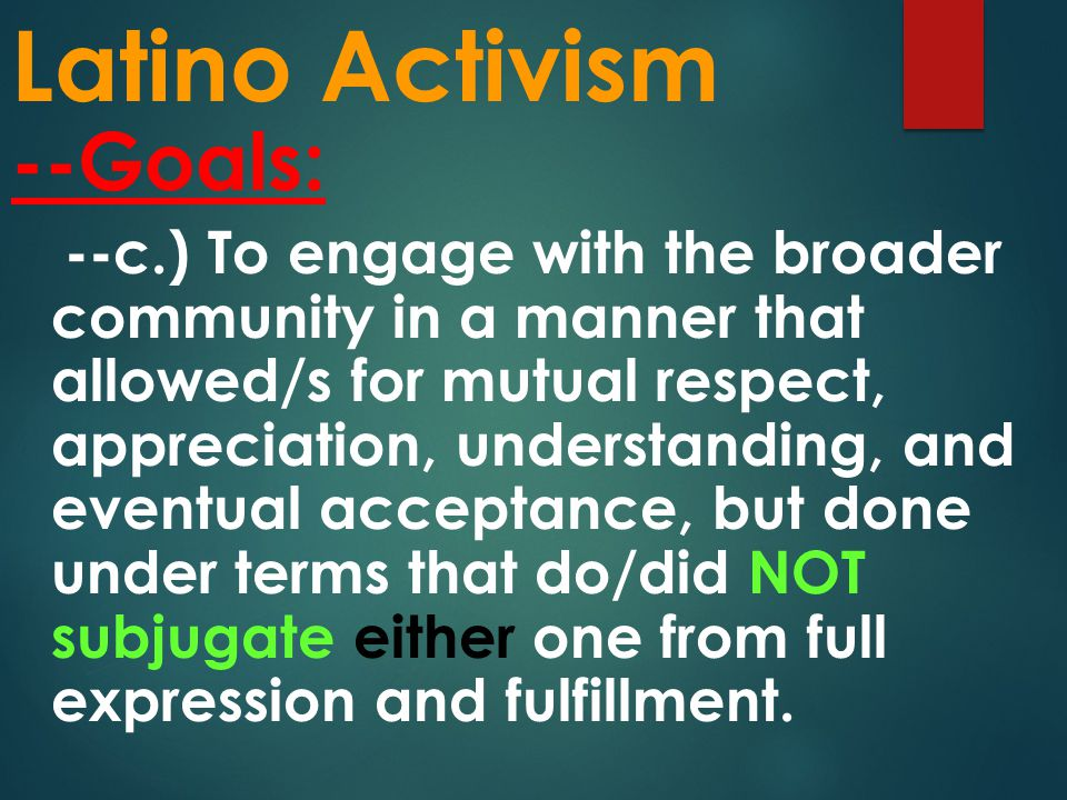 Latino Activism --Goals: --c.) To engage with the broader community in a manner that allowed/s for mutual respect, appreciation, understanding, and eventual acceptance, but done under terms that do/did NOT subjugate either one from full expression and fulfillment.