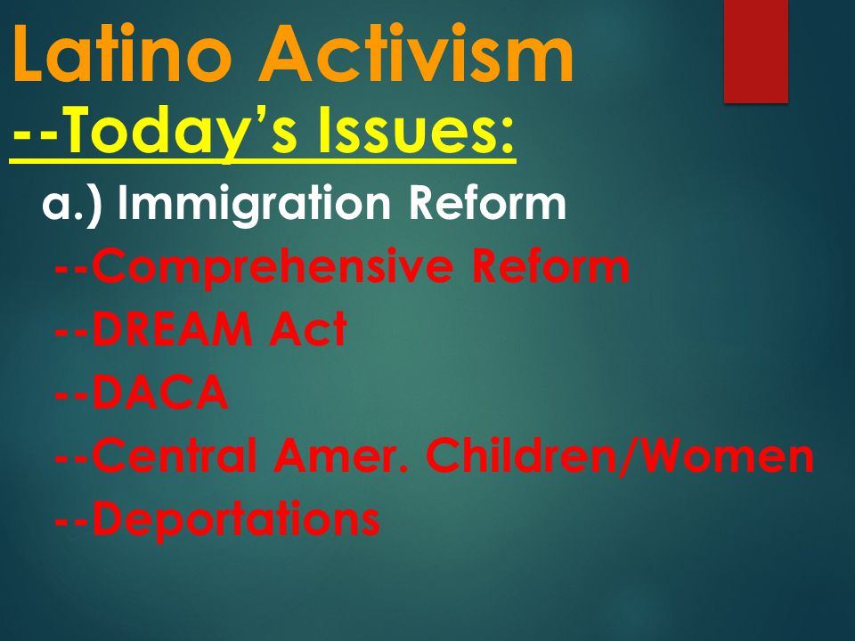 Latino Activism --Today's Issues: a.) Immigration Reform --Comprehensive Reform --DREAM Act --DACA --Central Amer.