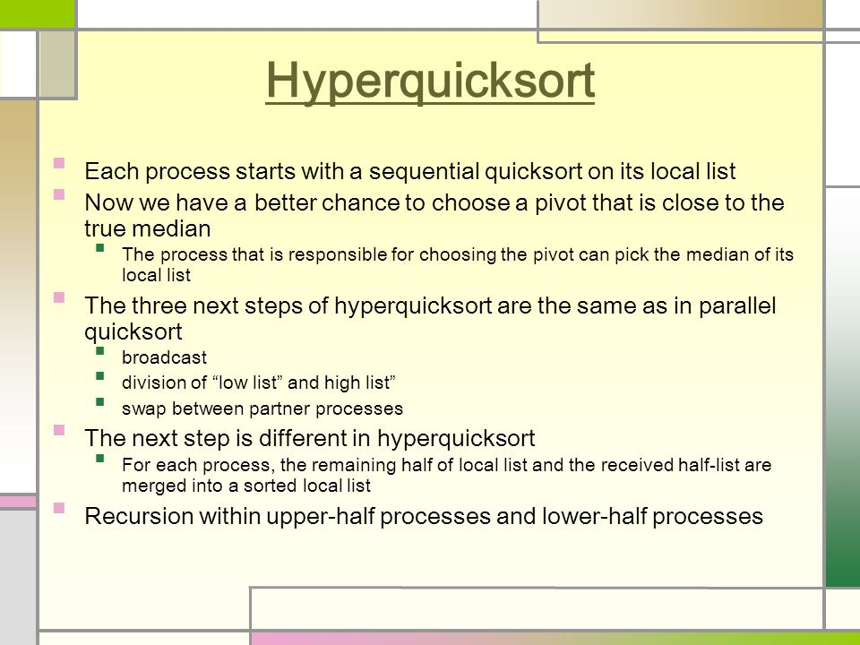 Hyperquicksort Each process starts with a sequential quicksort on its local list Now we have a better chance to choose a pivot that is close to the true median The process that is responsible for choosing the pivot can pick the median of its local list The three next steps of hyperquicksort are the same as in parallel quicksort broadcast division of low list and high list swap between partner processes The next step is different in hyperquicksort For each process, the remaining half of local list and the received half-list are merged into a sorted local list Recursion within upper-half processes and lower-half processes