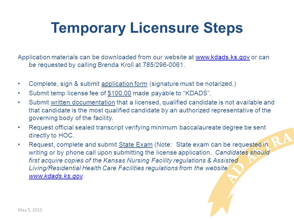 Temporary Licensure Steps Application materials can be downloaded from our website at www.kdads.ks.gov or can be requested by calling Brenda Kroll at 785/296-0061.www.kdads.ks.gov Complete, sign & submit application form (signature must be notarized.) Submit temp license fee of $100.00 made payable to KDADS .