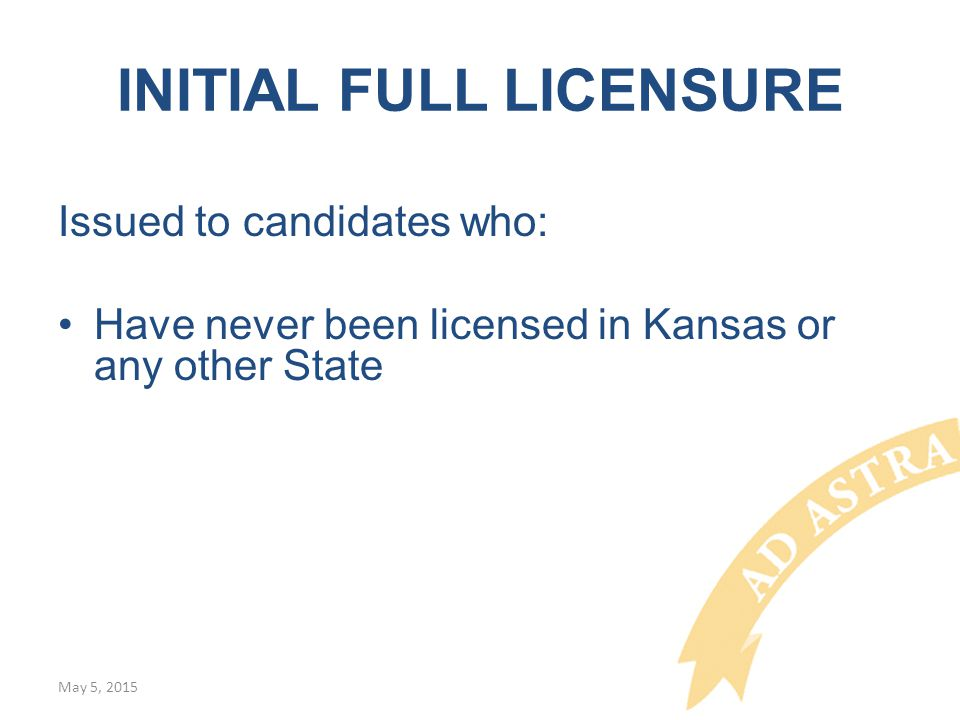 INITIAL FULL LICENSURE Issued to candidates who: Have never been licensed in Kansas or any other State May 5, 2015