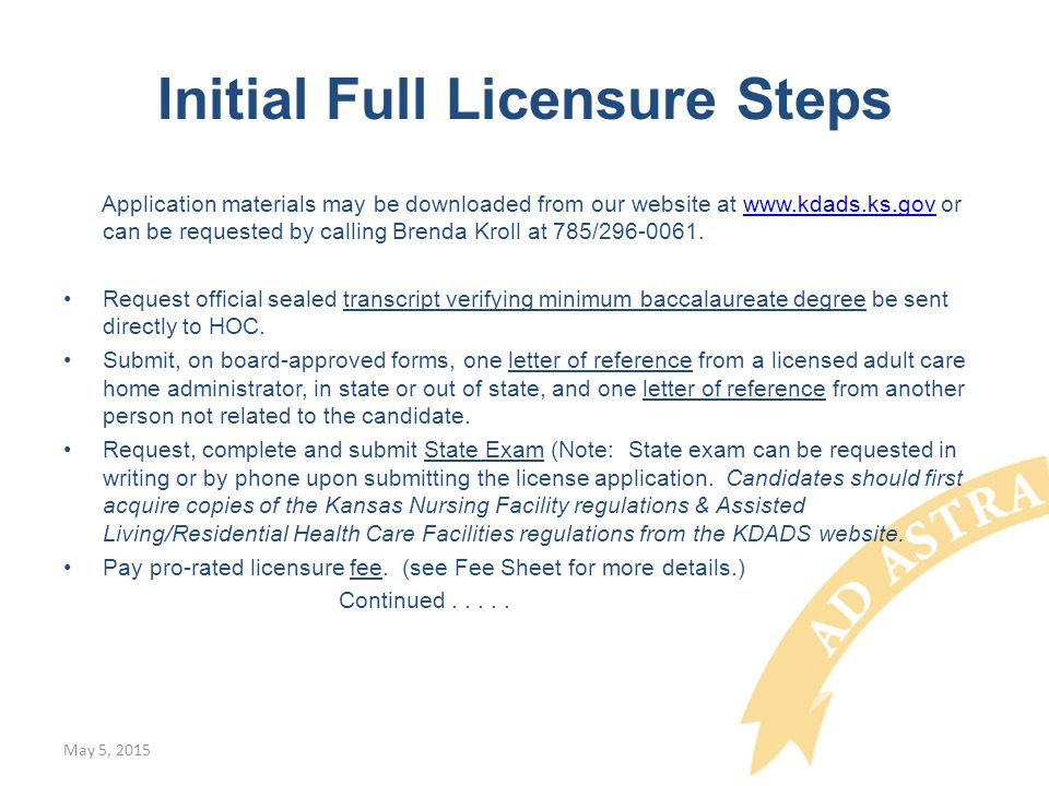 Initial Full Licensure Steps Application materials may be downloaded from our website at www.kdads.ks.gov or can be requested by calling Brenda Kroll at 785/296-0061.www.kdads.ks.gov Request official sealed transcript verifying minimum baccalaureate degree be sent directly to HOC.