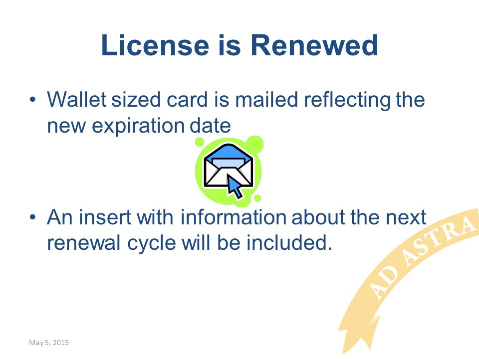 License is Renewed Wallet sized card is mailed reflecting the new expiration date An insert with information about the next renewal cycle will be included.