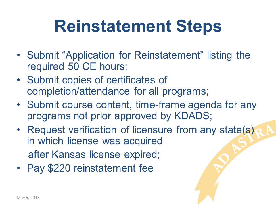 Reinstatement Steps Submit Application for Reinstatement listing the required 50 CE hours; Submit copies of certificates of completion/attendance for all programs; Submit course content, time-frame agenda for any programs not prior approved by KDADS; Request verification of licensure from any state(s) in which license was acquired after Kansas license expired; Pay $220 reinstatement fee May 5, 2015