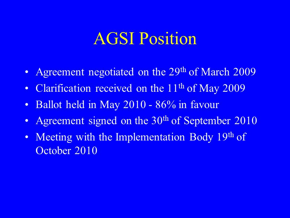 AGSI Position Agreement negotiated on the 29 th of March 2009 Clarification received on the 11 th of May 2009 Ballot held in May 2010 - 86% in favour