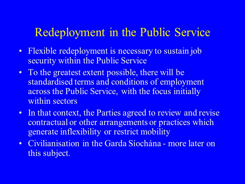 Redeployment in the Public Service Flexible redeployment is necessary to sustain job security within the Public Service To the greatest extent possible, there will be standardised terms and conditions of employment across the Public Service, with the focus initially within sectors In that context, the Parties agreed to review and revise contractual or other arrangements or practices which generate inflexibility or restrict mobility Civilianisation in the Garda Síochána - more later on this subject.