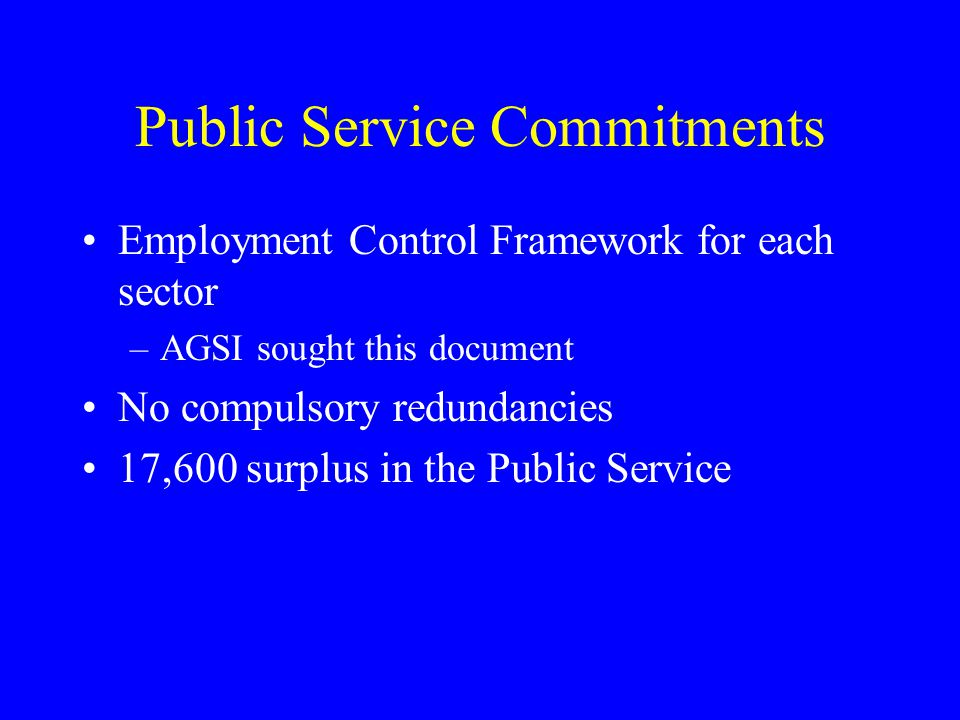 Public Service Commitments Employment Control Framework for each sector –AGSI sought this document No compulsory redundancies 17,600 surplus in the Pu