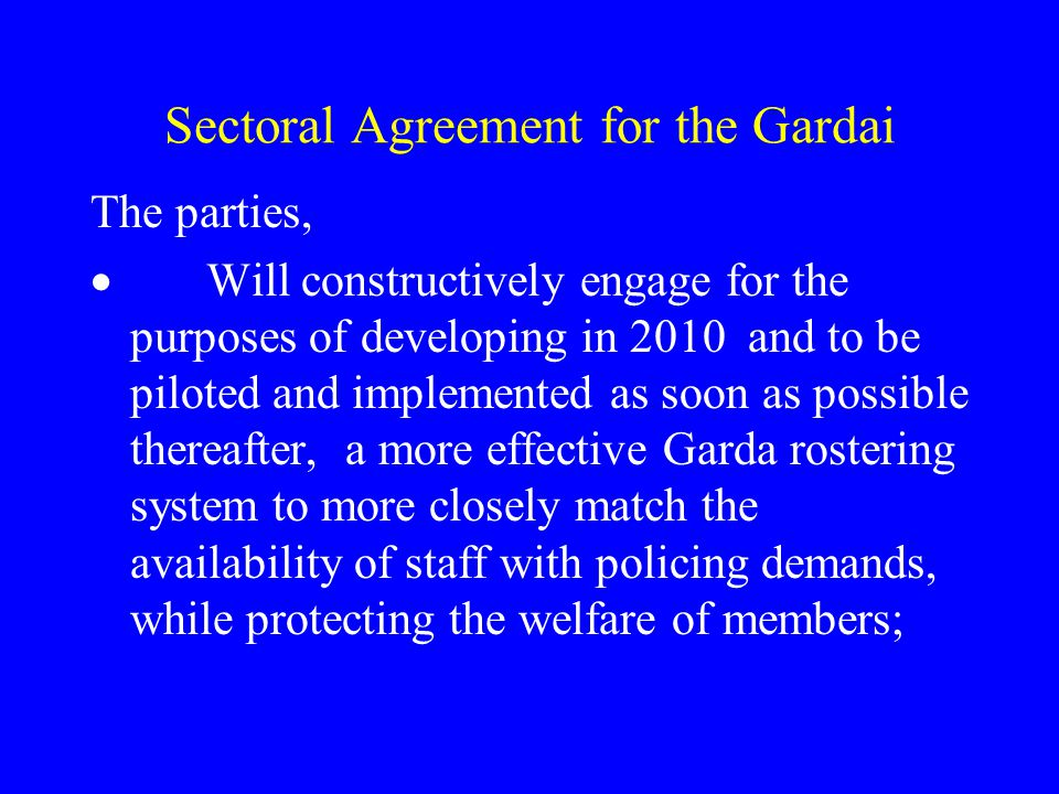 Sectoral Agreement for the Gardai The parties,  Will constructively engage for the purposes of developing in 2010 and to be piloted and implemented as soon as possible thereafter, a more effective Garda rostering system to more closely match the availability of staff with policing demands, while protecting the welfare of members;