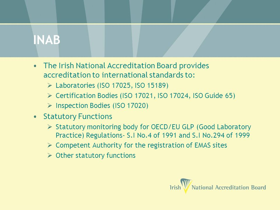 INAB The Irish National Accreditation Board provides accreditation to international standards to:  Laboratories (ISO 17025, ISO 15189)  Certification Bodies (ISO 17021, ISO 17024, ISO Guide 65)  Inspection Bodies (ISO 17020) Statutory Functions  Statutory monitoring body for OECD/EU GLP (Good Laboratory Practice) Regulations- S.I No.4 of 1991 and S.I No.294 of 1999  Competent Authority for the registration of EMAS sites  Other statutory functions