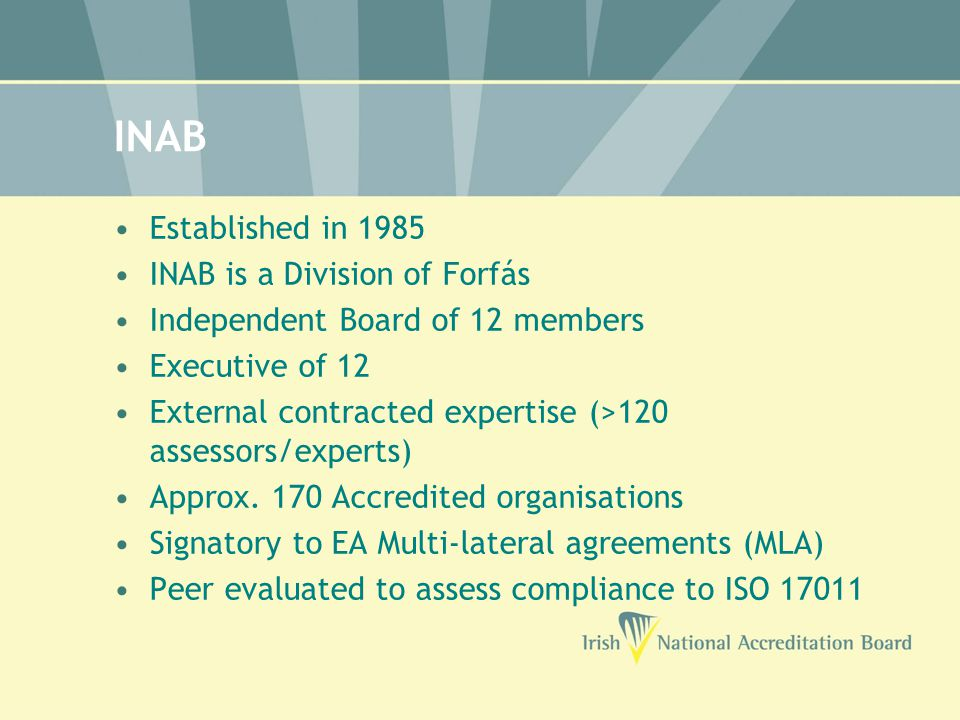 INAB Established in 1985 INAB is a Division of Forfás Independent Board of 12 members Executive of 12 External contracted expertise (>120 assessors/experts) Approx.